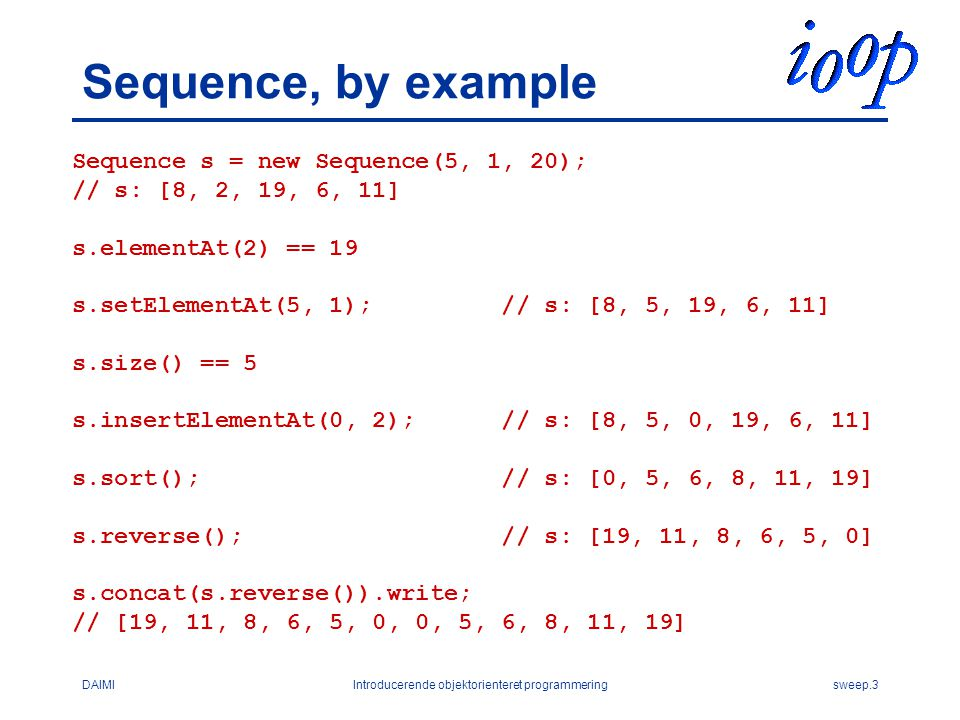 DAIMIIntroducerende objektorienteret programmeringsweep.3 Sequence, by example Sequence s = new Sequence(5, 1, 20); // s: [8, 2, 19, 6, 11] s.elementAt(2) == 19 s.setElementAt(5, 1); // s: [8, 5, 19, 6, 11] s.size() == 5 s.insertElementAt(0, 2); // s: [8, 5, 0, 19, 6, 11] s.sort(); // s: [0, 5, 6, 8, 11, 19] s.reverse(); // s: [19, 11, 8, 6, 5, 0] s.concat(s.reverse()).write; // [19, 11, 8, 6, 5, 0, 0, 5, 6, 8, 11, 19]