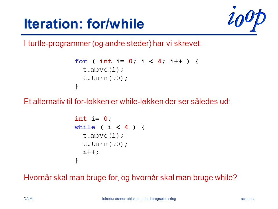 DAIMIIntroducerende objektorienteret programmeringsweep.4 Iteration: for/while I turtle-programmer (og andre steder) har vi skrevet: for ( int i= 0; i < 4; i++ ) { t.move(l); t.turn(90); } Et alternativ til for-løkken er while-løkken der ser således ud: int i= 0; while ( i < 4 ) { t.move(l); t.turn(90); i++; } Hvornår skal man bruge for, og hvornår skal man bruge while