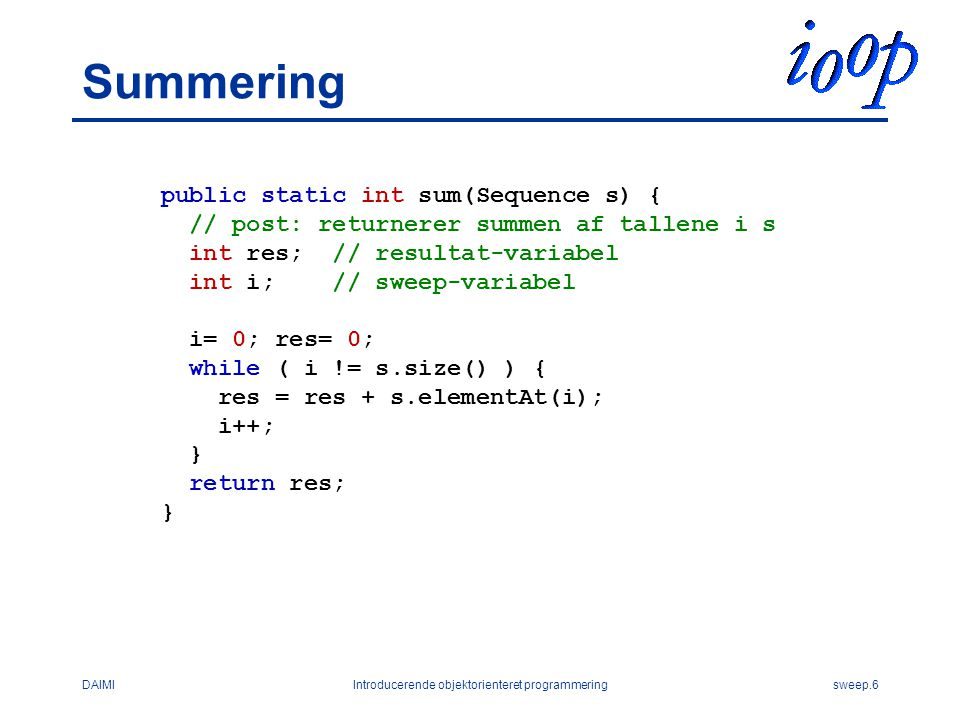 DAIMIIntroducerende objektorienteret programmeringsweep.6 Summering public static int sum(Sequence s) { // post: returnerer summen af tallene i s int res; // resultat-variabel int i; // sweep-variabel i= 0; res= 0; while ( i != s.size() ) { res = res + s.elementAt(i); i++; } return res; }