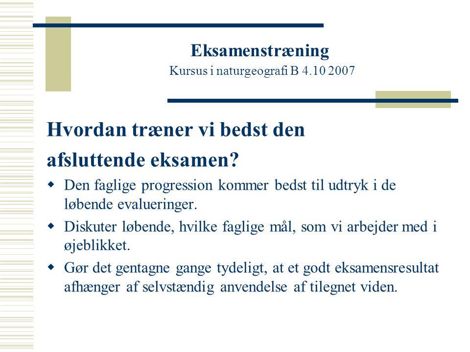Eksamenstræning Kursus i naturgeografi B 4.10 2007 Hvordan træner vi bedst den afsluttende eksamen.