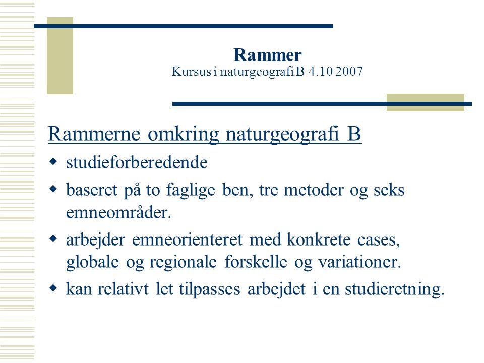 Rammer Kursus i naturgeografi B 4.10 2007 Rammerne omkring naturgeografi B  studieforberedende  baseret på to faglige ben, tre metoder og seks emneområder.