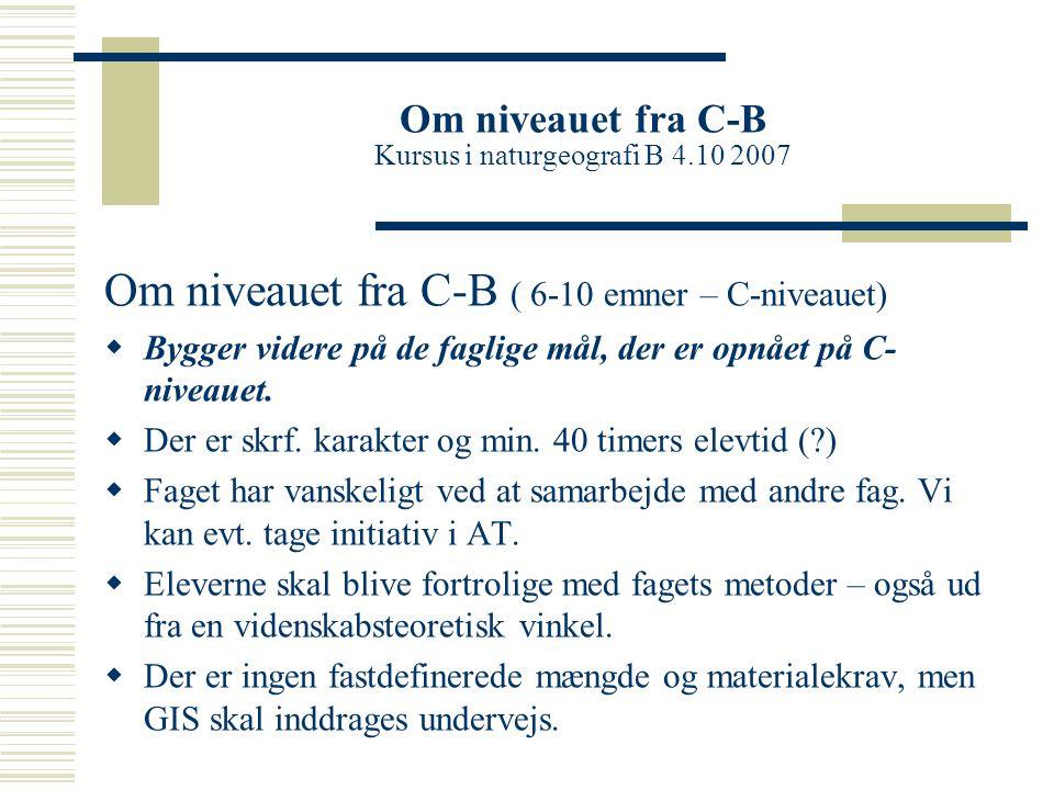 Om niveauet fra C-B Kursus i naturgeografi B 4.10 2007 Om niveauet fra C-B ( 6-10 emner – C-niveauet)  Bygger videre på de faglige mål, der er opnået på C- niveauet.