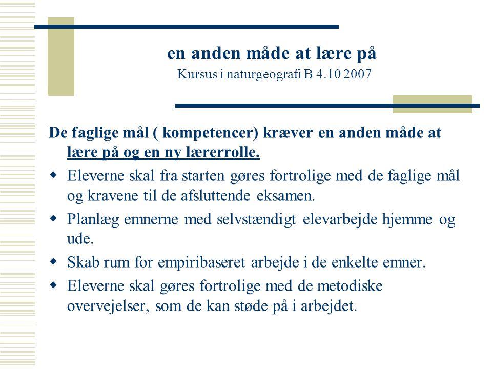 en anden måde at lære på Kursus i naturgeografi B 4.10 2007 De faglige mål ( kompetencer) kræver en anden måde at lære på og en ny lærerrolle.