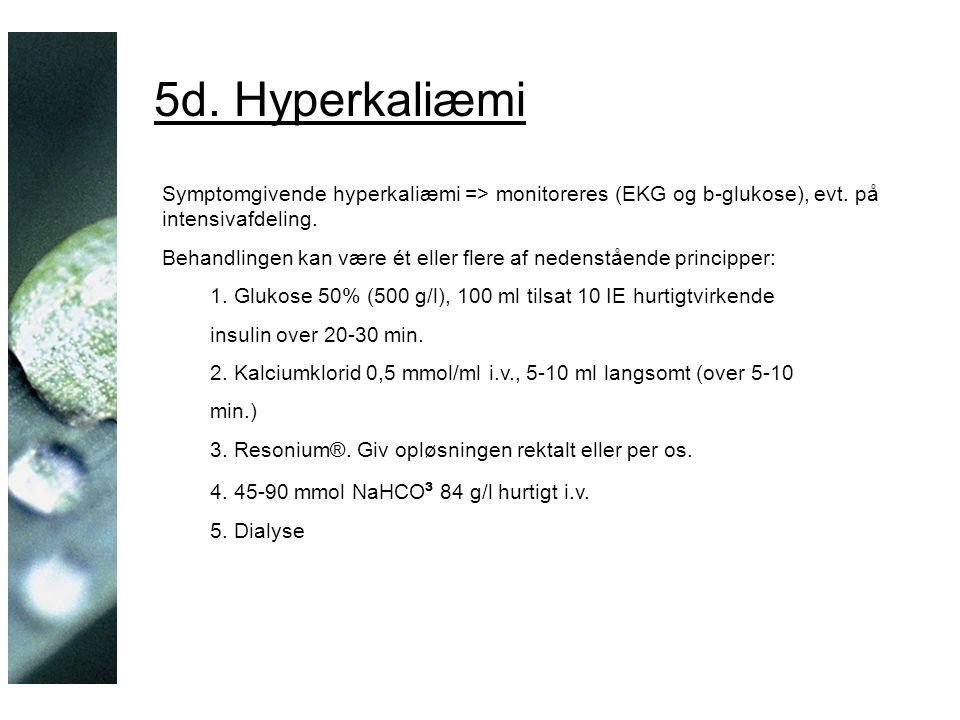 5d. Hyperkaliæmi Symptomgivende hyperkaliæmi => monitoreres (EKG og b-glukose), evt.