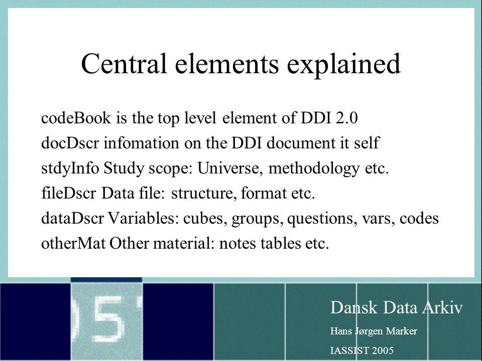 Dansk Data Arkiv Hans Jørgen Marker IASSIST 2005 Central elements explained codeBook is the top level element of DDI 2.0 docDscr infomation on the DDI document it self stdyInfo Study scope: Universe, methodology etc.