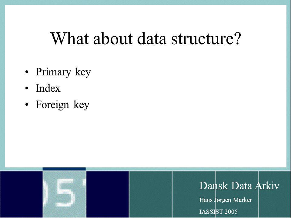 Dansk Data Arkiv Hans Jørgen Marker IASSIST 2005 What about data structure.