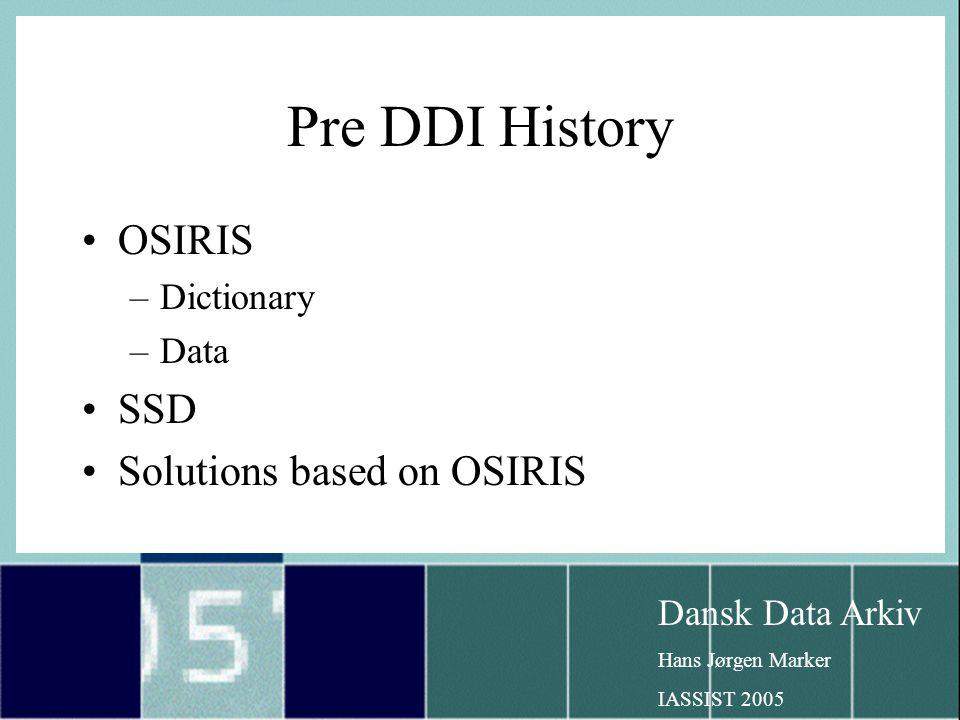 Dansk Data Arkiv Hans Jørgen Marker IASSIST 2005 Pre DDI History OSIRIS –Dictionary –Data SSD Solutions based on OSIRIS