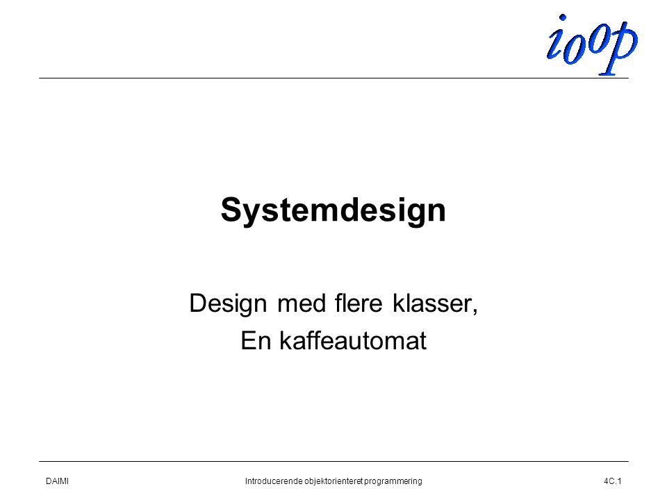 DAIMIIntroducerende objektorienteret programmering4C.1 Systemdesign Design med flere klasser, En kaffeautomat