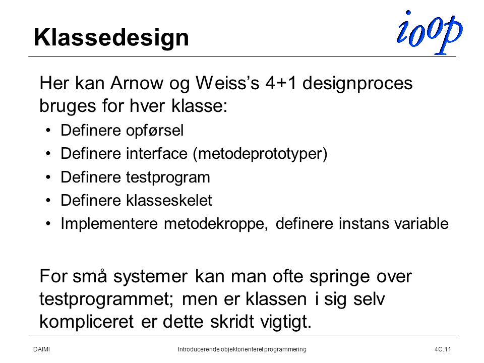 DAIMIIntroducerende objektorienteret programmering4C.11 Klassedesign  Her kan Arnow og Weiss's 4+1 designproces bruges for hver klasse: Definere opførsel Definere interface (metodeprototyper) Definere testprogram Definere klasseskelet Implementere metodekroppe, definere instans variable  For små systemer kan man ofte springe over testprogrammet; men er klassen i sig selv kompliceret er dette skridt vigtigt.