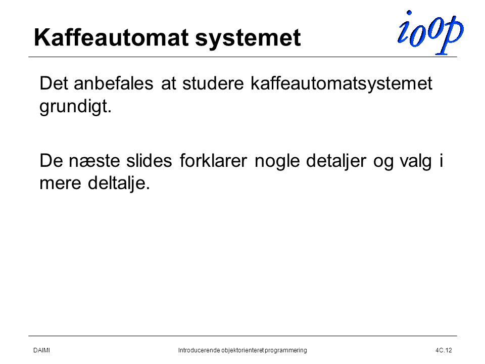 DAIMIIntroducerende objektorienteret programmering4C.12 Kaffeautomat systemet  Det anbefales at studere kaffeautomatsystemet grundigt.