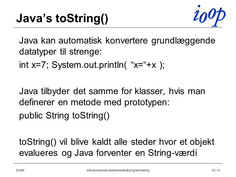 DAIMIIntroducerende objektorienteret programmering4C.13 Java's toString()  Java kan automatisk konvertere grundlæggende datatyper til strenge:  int x=7; System.out.println( x= +x );  Java tilbyder det samme for klasser, hvis man definerer en metode med prototypen:  public String toString()  toString() vil blive kaldt alle steder hvor et objekt evalueres og Java forventer en String-værdi