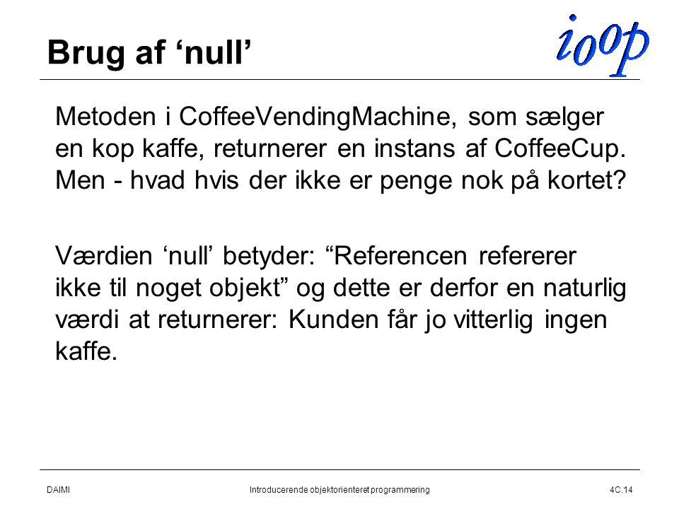 DAIMIIntroducerende objektorienteret programmering4C.14 Brug af 'null'  Metoden i CoffeeVendingMachine, som sælger en kop kaffe, returnerer en instans af CoffeeCup.