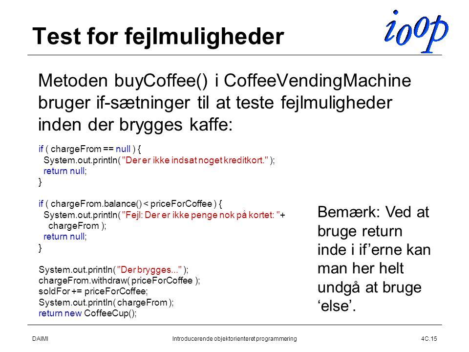 DAIMIIntroducerende objektorienteret programmering4C.15 Test for fejlmuligheder  Metoden buyCoffee() i CoffeeVendingMachine bruger if-sætninger til at teste fejlmuligheder inden der brygges kaffe: if ( chargeFrom == null ) { System.out.println( Der er ikke indsat noget kreditkort. ); return null; } if ( chargeFrom.balance() < priceForCoffee ) { System.out.println( Fejl: Der er ikke penge nok på kortet: + chargeFrom ); return null; } System.out.println( Der brygges... ); chargeFrom.withdraw( priceForCoffee ); soldFor += priceForCoffee; System.out.println( chargeFrom ); return new CoffeeCup(); Bemærk: Ved at bruge return inde i if'erne kan man her helt undgå at bruge 'else'.