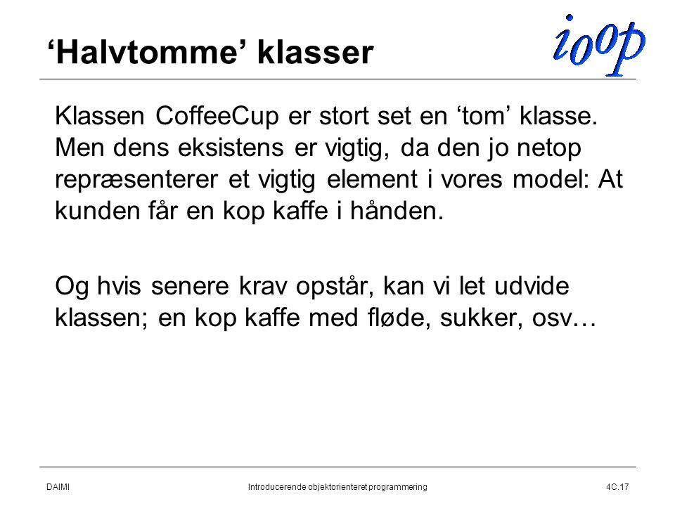 DAIMIIntroducerende objektorienteret programmering4C.17 'Halvtomme' klasser  Klassen CoffeeCup er stort set en 'tom' klasse.
