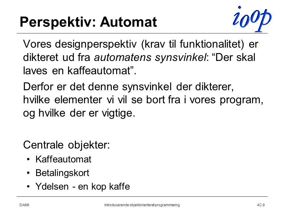 DAIMIIntroducerende objektorienteret programmering4C.9 Perspektiv: Automat  Vores designperspektiv (krav til funktionalitet) er dikteret ud fra automatens synsvinkel: Der skal laves en kaffeautomat .