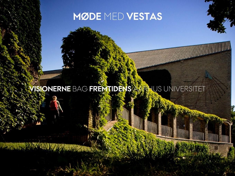 31. AUGUST 2011 MØDE MED VESTAS VISIONERNE BAG FREMTIDENS AARHUS UNIVERSITET