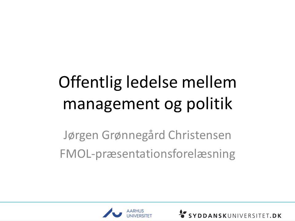 Offentlig ledelse mellem management og politik Jørgen Grønnegård Christensen FMOL-præsentationsforelæsning