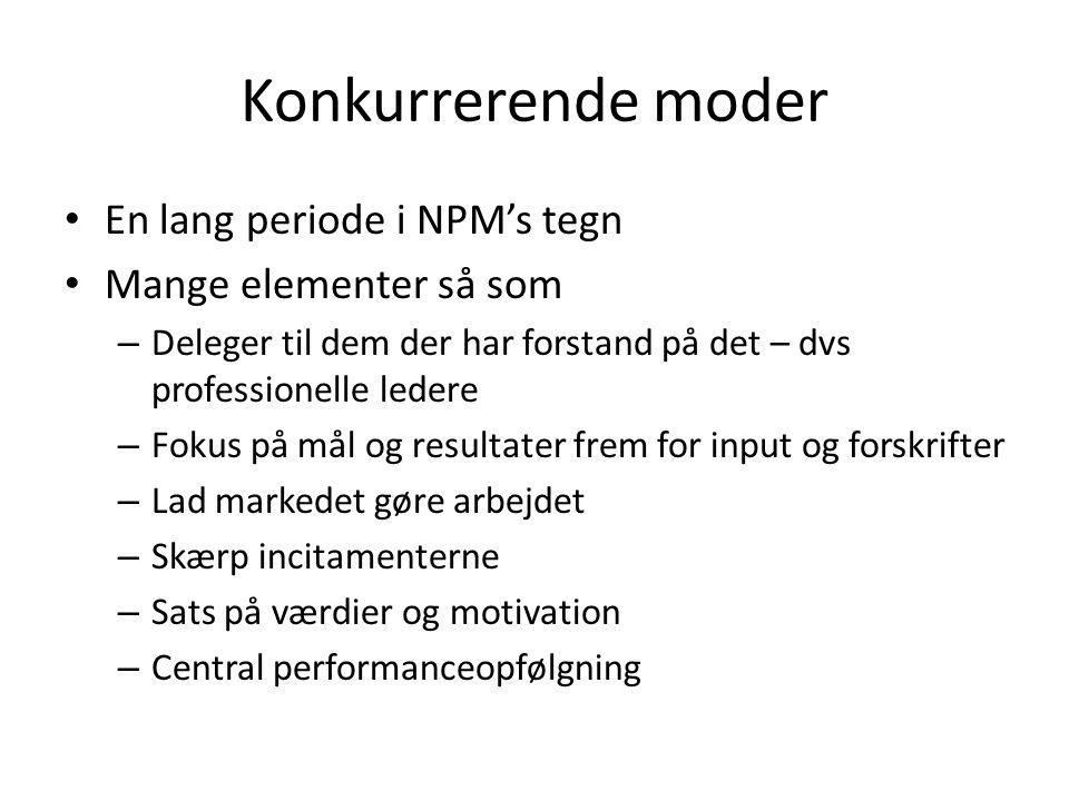 Konkurrerende moder En lang periode i NPM's tegn Mange elementer så som – Deleger til dem der har forstand på det – dvs professionelle ledere – Fokus på mål og resultater frem for input og forskrifter – Lad markedet gøre arbejdet – Skærp incitamenterne – Sats på værdier og motivation – Central performanceopfølgning