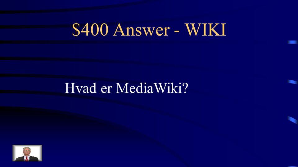$400 Question - WIKI Teknologisk platform som bl.a. WikiPedia er bygget på