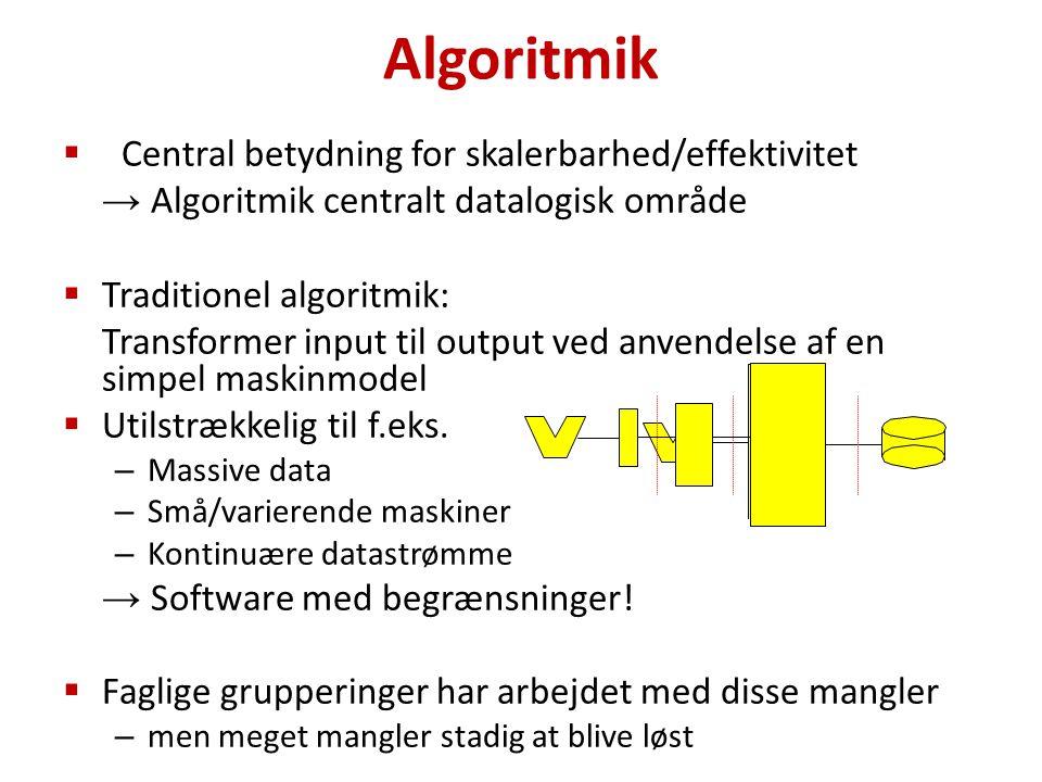 Algoritmik  Central betydning for skalerbarhed/effektivitet → Algoritmik centralt datalogisk område  Traditionel algoritmik: Transformer input til output ved anvendelse af en simpel maskinmodel  Utilstrækkelig til f.eks.
