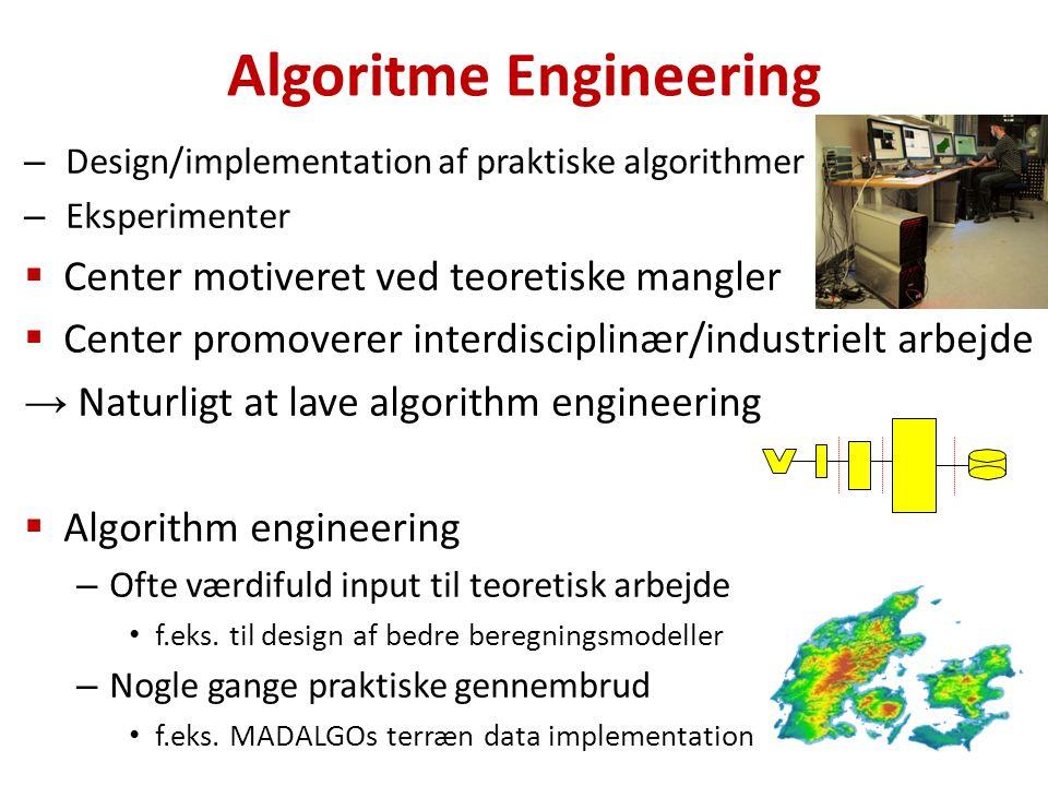 – Design/implementation af praktiske algorithmer – Eksperimenter  Center motiveret ved teoretiske mangler  Center promoverer interdisciplinær/industrielt arbejde → Naturligt at lave algorithm engineering  Algorithm engineering – Ofte værdifuld input til teoretisk arbejde f.eks.