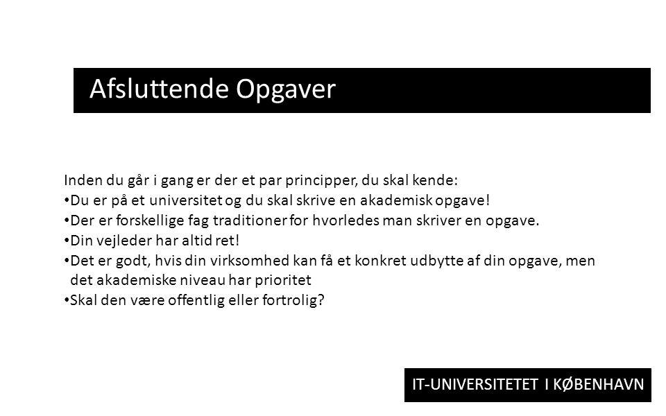 IT-UNIVERSITETET I KØBENHAVN Afsluttende Opgaver Inden du går i gang er der et par principper, du skal kende: Du er på et universitet og du skal skrive en akademisk opgave.
