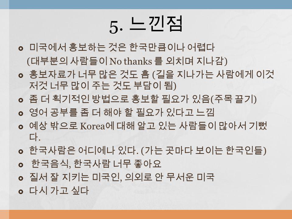  미국에서 홍보하는 것은 한국만큼이나 어렵다 ( 대부분의 사람들이 No thanks 를 외치며 지나감 )  홍보자료가 너무 많은 것도 흠 ( 길을 지나가는 사람에게 이것 저것 너무 많이 주는 것도 부담이 됨 )  좀 더 획기적인 방법으로 홍보할 필요가 있음 ( 주목 끌기 )  영어 공부를 좀 더 해야 할 필요가 있다고 느낌  예상 밖으로 Korea 에 대해 알고 있는 사람들이 많아서 기뻤 다.