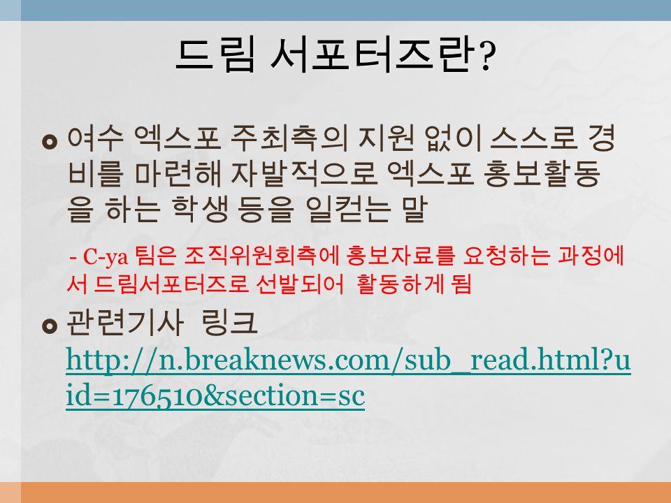  여수 엑스포 주최측의 지원 없이 스스로 경 비를 마련해 자발적으로 엑스포 홍보활동 을 하는 학생 등을 일컫는 말 - C-ya 팀은 조직위원회측에 홍보자료를 요청하는 과정에 서 드림서포터즈로 선발되어 활동하게 됨  관련기사 링크 http://n.breaknews.com/sub_read.html u id=176510&section=sc http://n.breaknews.com/sub_read.html u id=176510&section=sc 드림 서포터즈란