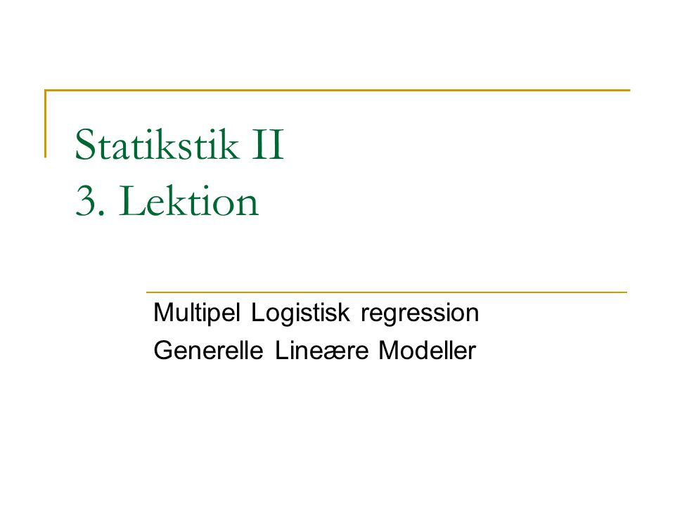 Statikstik II 3. Lektion Multipel Logistisk regression Generelle Lineære Modeller