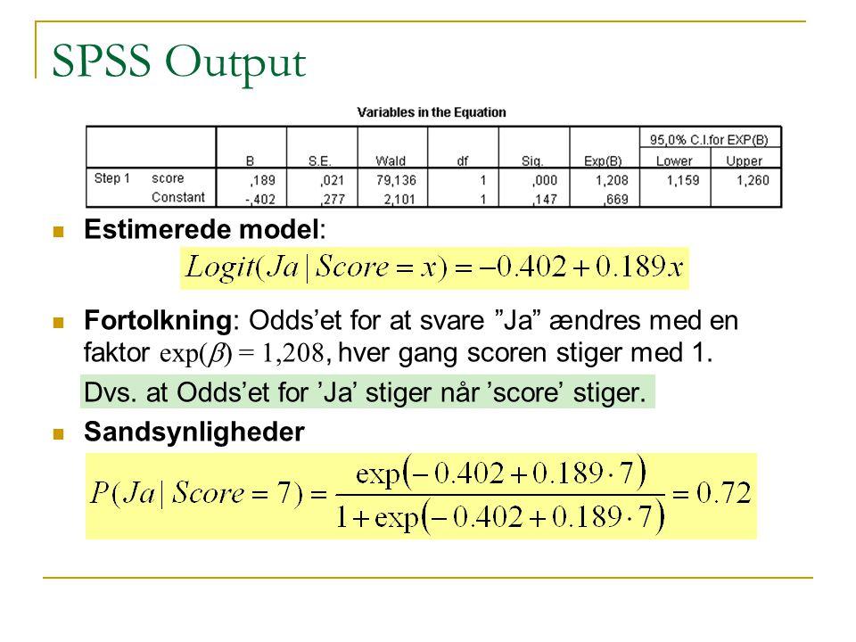 SPSS Output Estimerede model: Fortolkning: Odds'et for at svare Ja ændres med en faktor exp(  ) = 1,208, hver gang scoren stiger med 1.