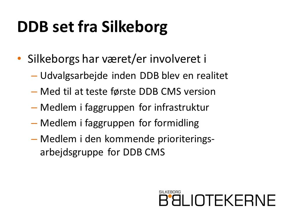 DDB set fra Silkeborg Silkeborgs har været/er involveret i – Udvalgsarbejde inden DDB blev en realitet – Med til at teste første DDB CMS version – Medlem i faggruppen for infrastruktur – Medlem i faggruppen for formidling – Medlem i den kommende prioriterings- arbejdsgruppe for DDB CMS