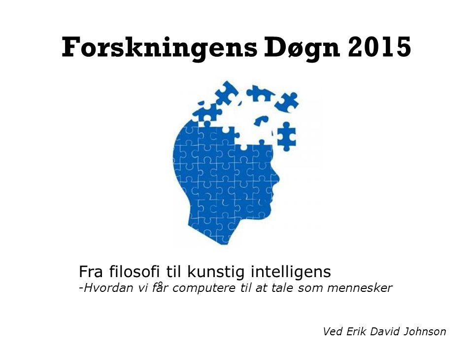 Forskningens Døgn 2015 Fra filosofi til kunstig intelligens -Hvordan vi får computere til at tale som mennesker Ved Erik David Johnson