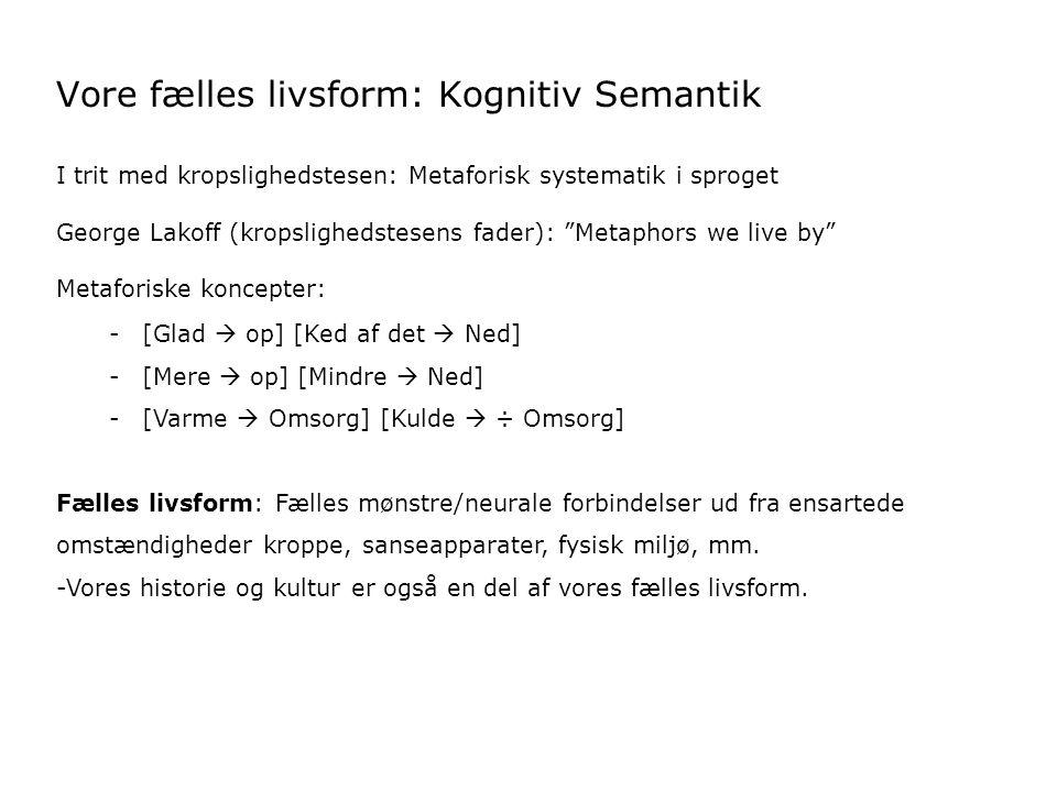 Vore fælles livsform: Kognitiv Semantik I trit med kropslighedstesen: Metaforisk systematik i sproget George Lakoff (kropslighedstesens fader): Metaphors we live by Metaforiske koncepter: -[Glad  op] [Ked af det  Ned] -[Mere  op] [Mindre  Ned] -[Varme  Omsorg] [Kulde  ÷ Omsorg] Fælles livsform: Fælles mønstre/neurale forbindelser ud fra ensartede omstændigheder kroppe, sanseapparater, fysisk miljø, mm.