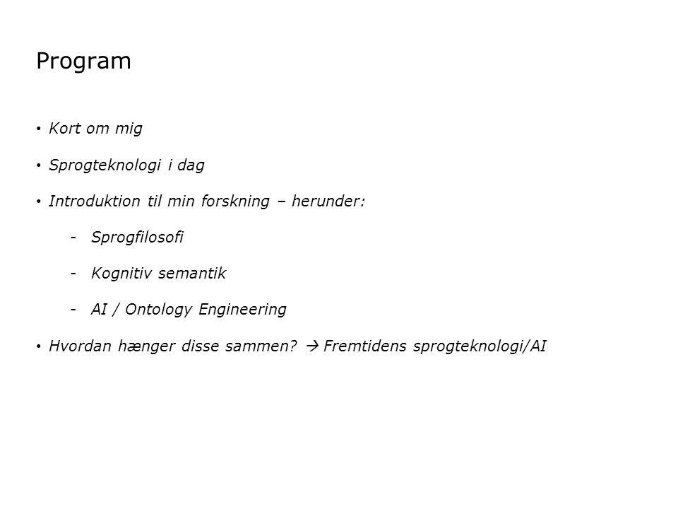 Program Kort om mig Sprogteknologi i dag Introduktion til min forskning – herunder: -Sprogfilosofi -Kognitiv semantik -AI / Ontology Engineering Hvordan hænger disse sammen.
