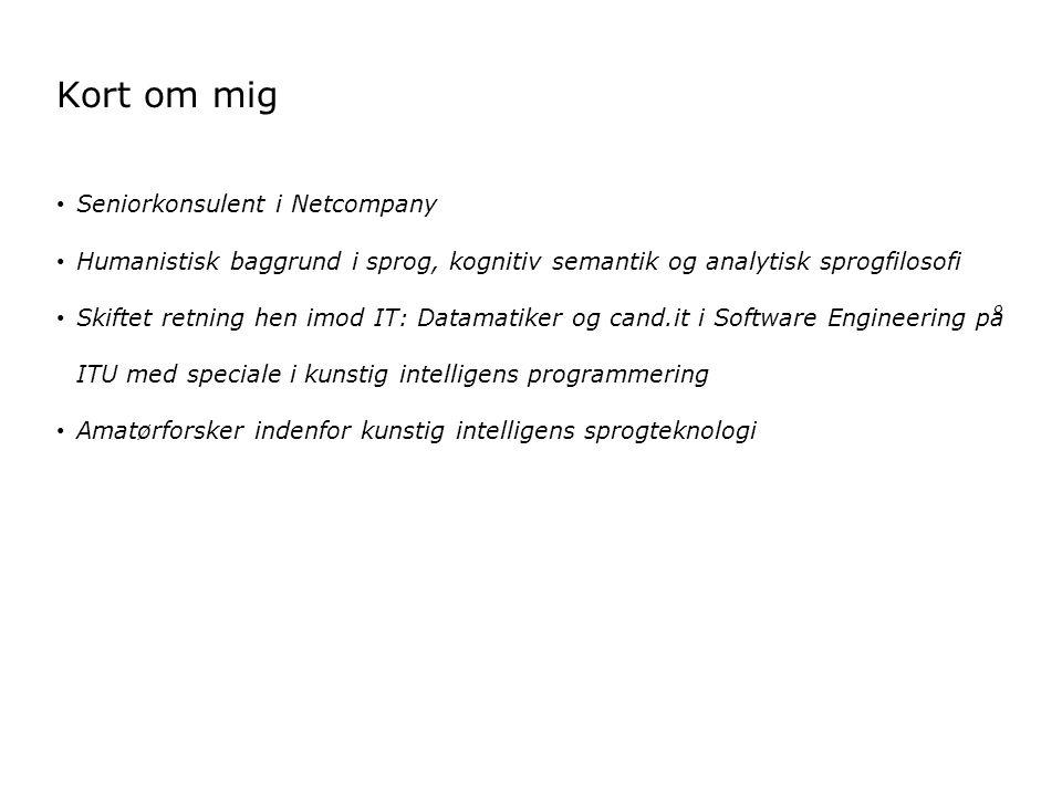Kort om mig Seniorkonsulent i Netcompany Humanistisk baggrund i sprog, kognitiv semantik og analytisk sprogfilosofi Skiftet retning hen imod IT: Datamatiker og cand.it i Software Engineering på ITU med speciale i kunstig intelligens programmering Amatørforsker indenfor kunstig intelligens sprogteknologi