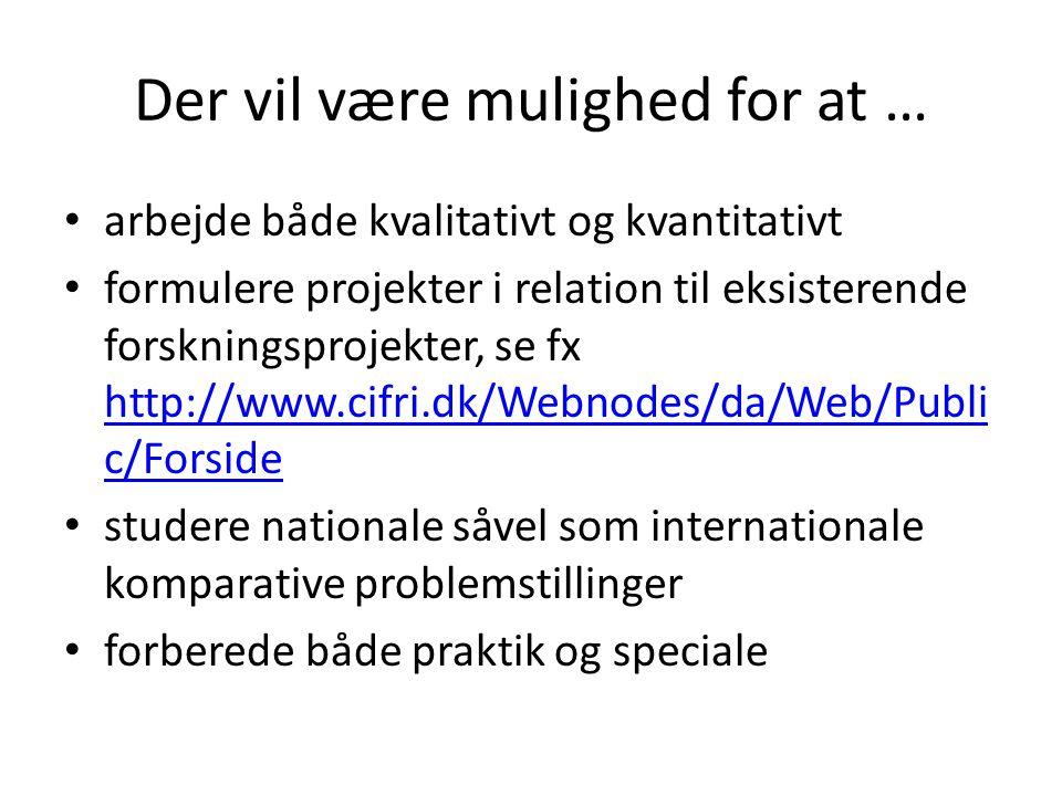 Der vil være mulighed for at … arbejde både kvalitativt og kvantitativt formulere projekter i relation til eksisterende forskningsprojekter, se fx http://www.cifri.dk/Webnodes/da/Web/Publi c/Forside http://www.cifri.dk/Webnodes/da/Web/Publi c/Forside studere nationale såvel som internationale komparative problemstillinger forberede både praktik og speciale