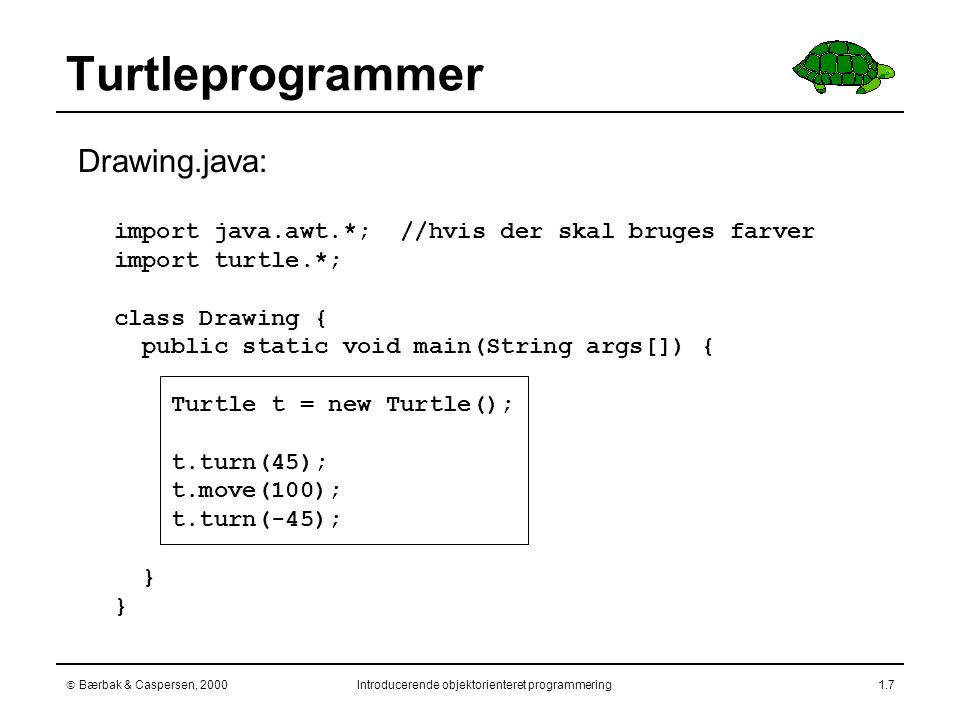  Bærbak & Caspersen, 2000Introducerende objektorienteret programmering1.7 Turtleprogrammer import java.awt.*; //hvis der skal bruges farver import turtle.*; class Drawing { public static void main(String args[]) { Turtle t = new Turtle(); t.turn(45); t.move(100); t.turn(-45); }  Drawing.java: