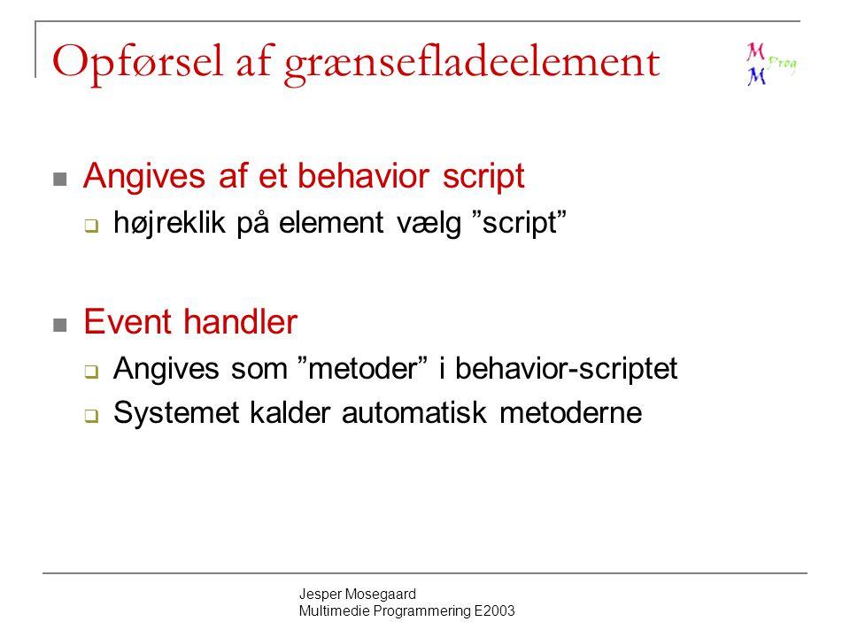 Jesper Mosegaard Multimedie Programmering E2003 Opførsel af grænsefladeelement Angives af et behavior script  højreklik på element vælg script Event handler  Angives som metoder i behavior-scriptet  Systemet kalder automatisk metoderne
