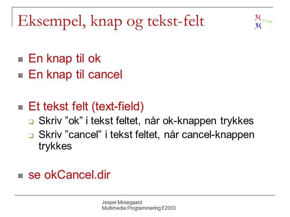 Jesper Mosegaard Multimedie Programmering E2003 Eksempel, knap og tekst-felt En knap til ok En knap til cancel Et tekst felt (text-field)  Skriv ok i tekst feltet, når ok-knappen trykkes  Skriv cancel i tekst feltet, når cancel-knappen trykkes se okCancel.dir
