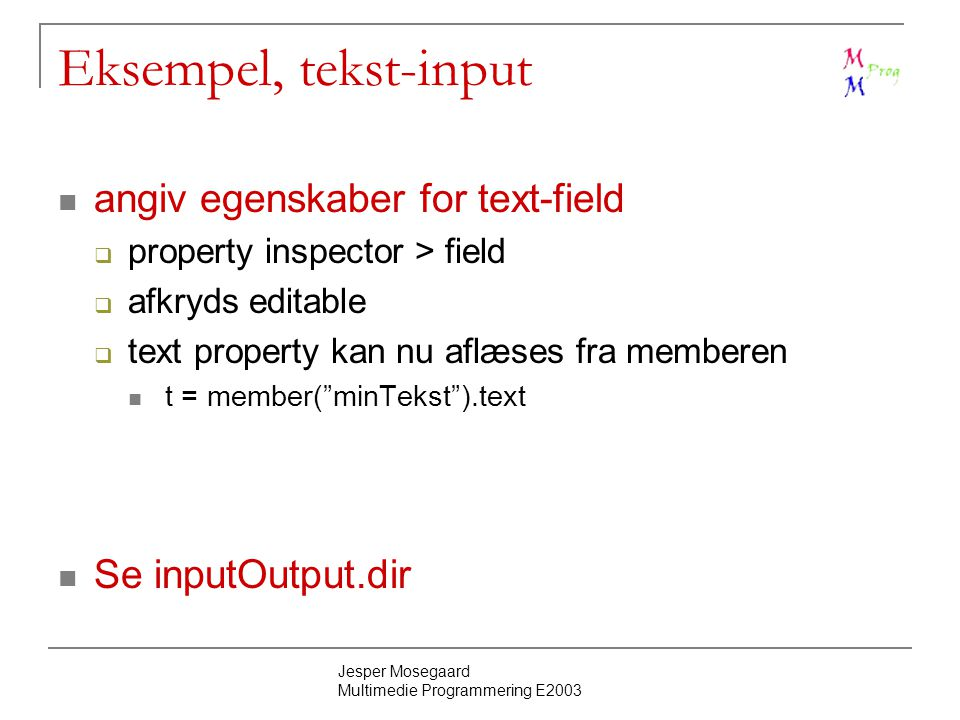Jesper Mosegaard Multimedie Programmering E2003 Eksempel, tekst-input angiv egenskaber for text-field  property inspector > field  afkryds editable  text property kan nu aflæses fra memberen t = member( minTekst ).text Se inputOutput.dir