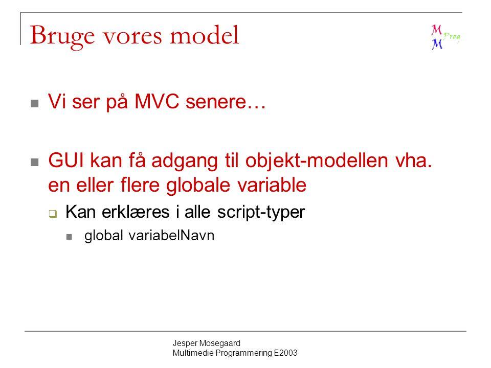 Jesper Mosegaard Multimedie Programmering E2003 Bruge vores model Vi ser på MVC senere… GUI kan få adgang til objekt-modellen vha.