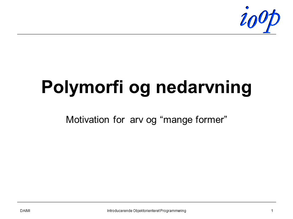 DAIMIIntroducerende Objektorienteret Programmering1 Polymorfi og nedarvning Motivation for arv og mange former