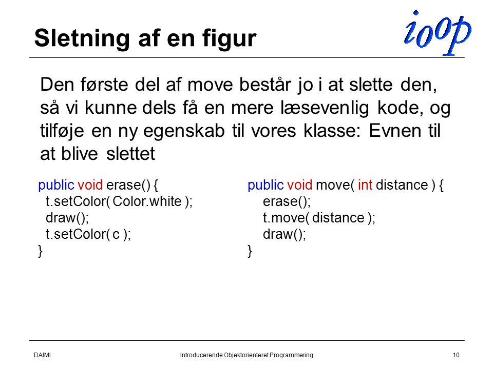 DAIMIIntroducerende Objektorienteret Programmering10 Sletning af en figur  Den første del af move består jo i at slette den, så vi kunne dels få en mere læsevenlig kode, og tilføje en ny egenskab til vores klasse: Evnen til at blive slettet public void erase() { t.setColor( Color.white ); draw(); t.setColor( c ); } public void move( int distance ) { erase(); t.move( distance ); draw(); }