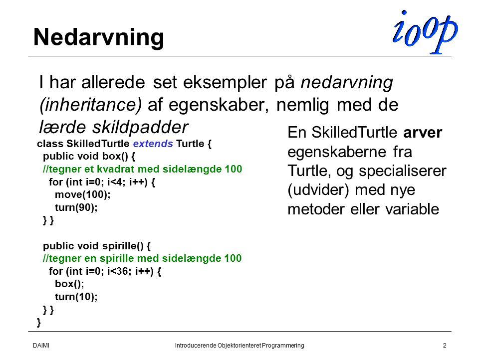 DAIMIIntroducerende Objektorienteret Programmering2 Nedarvning  I har allerede set eksempler på nedarvning (inheritance) af egenskaber, nemlig med de lærde skildpadder class SkilledTurtle extends Turtle { public void box() { //tegner et kvadrat med sidelængde 100 for (int i=0; i<4; i++) { move(100); turn(90); } } public void spirille() { //tegner en spirille med sidelængde 100 for (int i=0; i<36; i++) { box(); turn(10); } } } En SkilledTurtle arver egenskaberne fra Turtle, og specialiserer (udvider) med nye metoder eller variable