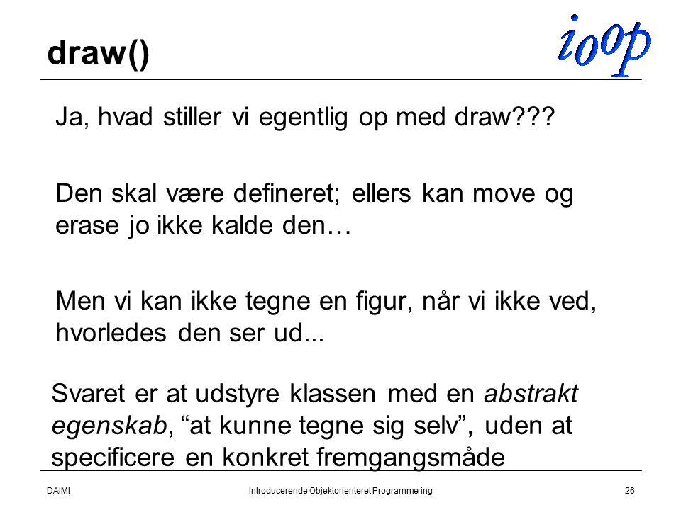 DAIMIIntroducerende Objektorienteret Programmering26 draw()  Ja, hvad stiller vi egentlig op med draw .