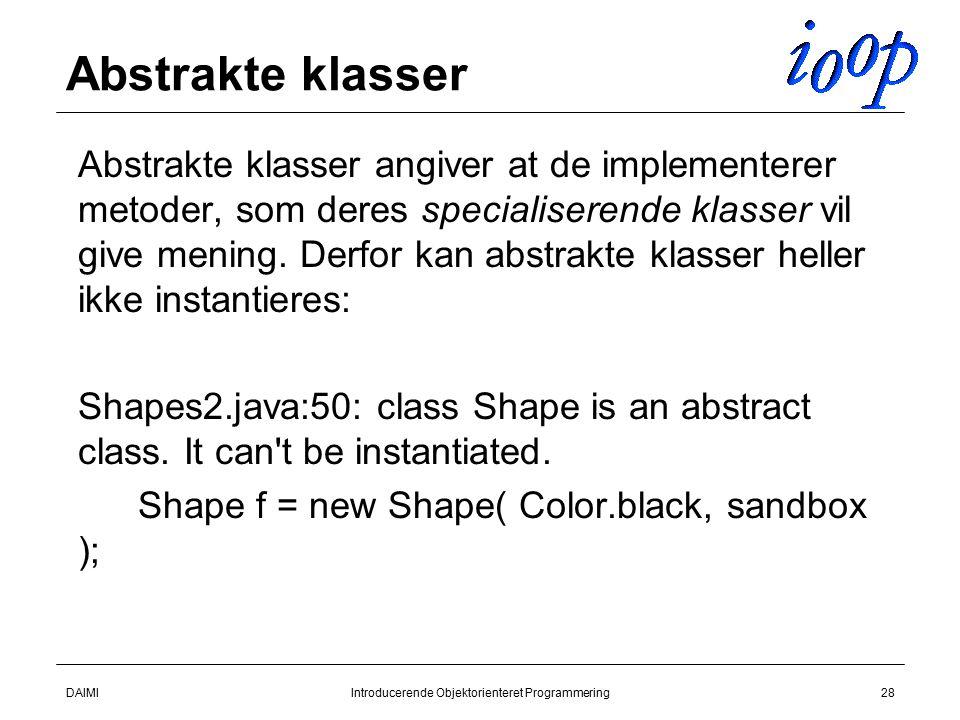 DAIMIIntroducerende Objektorienteret Programmering28 Abstrakte klasser  Abstrakte klasser angiver at de implementerer metoder, som deres specialiserende klasser vil give mening.