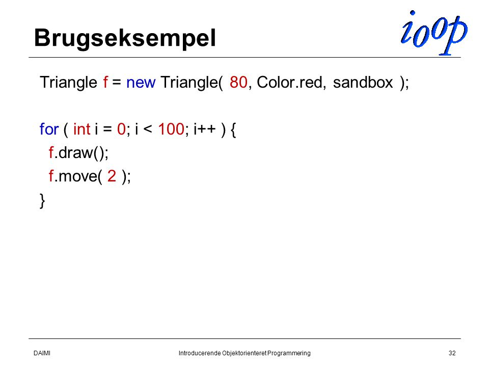 DAIMIIntroducerende Objektorienteret Programmering32 Brugseksempel  Triangle f = new Triangle( 80, Color.red, sandbox );  for ( int i = 0; i < 100; i++ ) {  f.draw();  f.move( 2 );  }