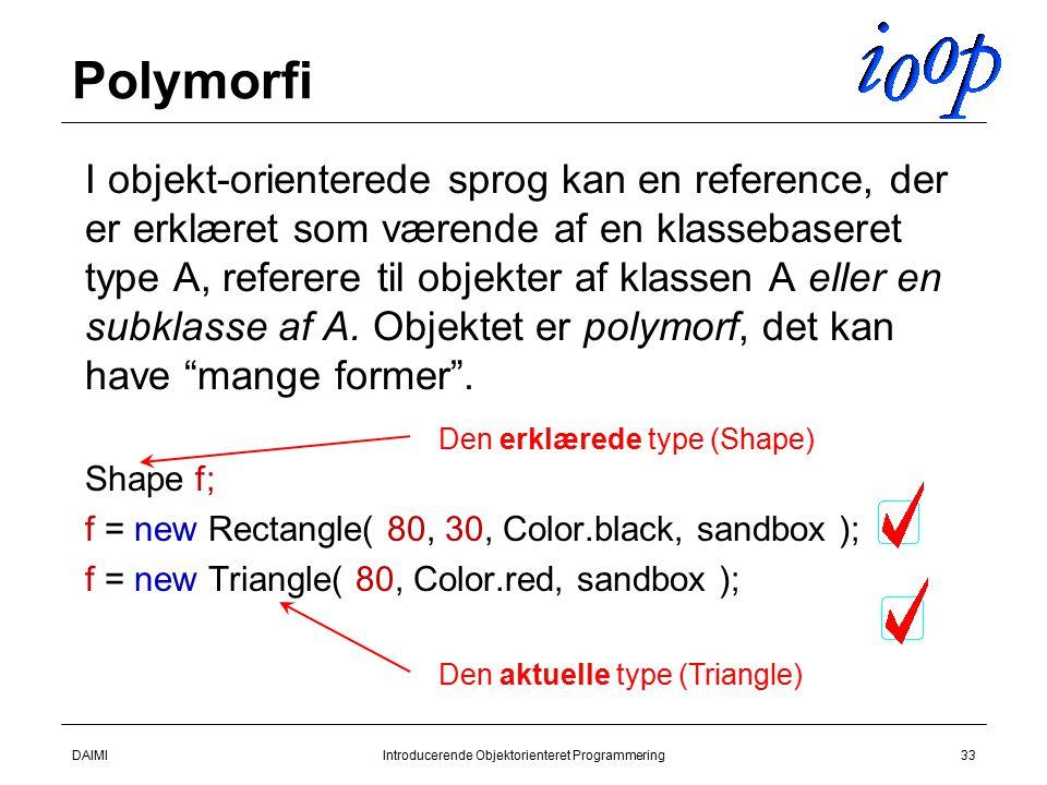 DAIMIIntroducerende Objektorienteret Programmering33 Polymorfi  I objekt-orienterede sprog kan en reference, der er erklæret som værende af en klassebaseret type A, referere til objekter af klassen A eller en subklasse af A.