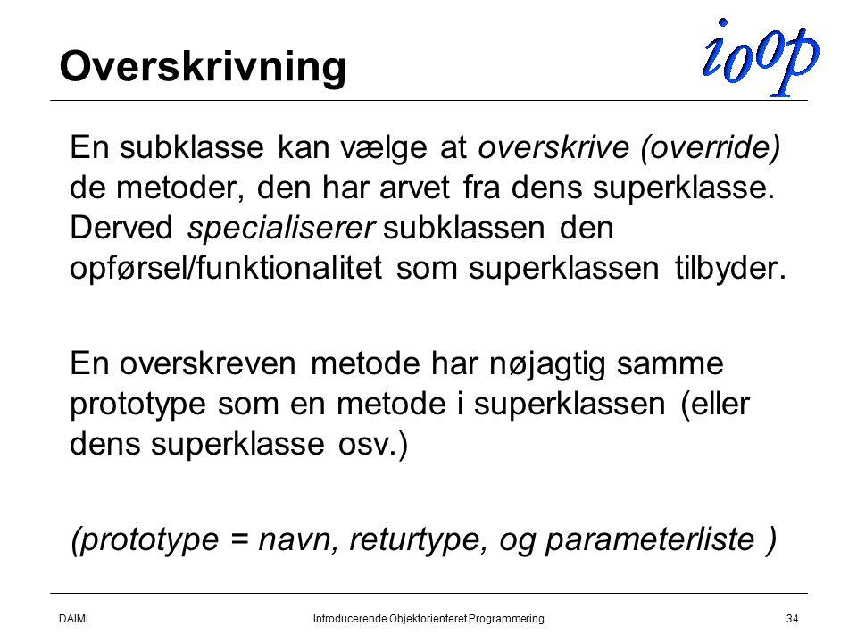 DAIMIIntroducerende Objektorienteret Programmering34 Overskrivning  En subklasse kan vælge at overskrive (override) de metoder, den har arvet fra dens superklasse.
