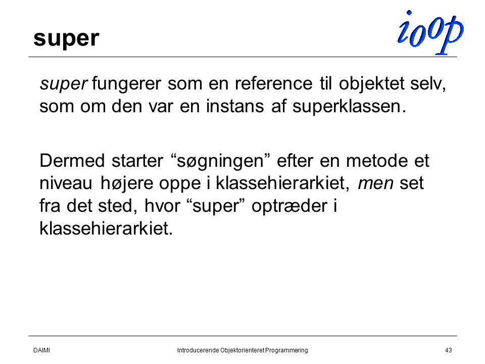 DAIMIIntroducerende Objektorienteret Programmering43 super  super fungerer som en reference til objektet selv, som om den var en instans af superklassen.